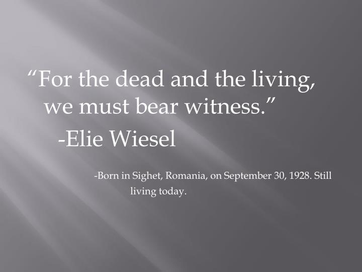 """For the dead and the living, we must bear witness."""