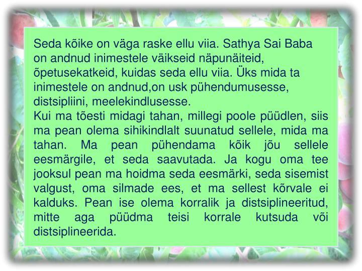 Seda kõike on väga raske ellu viia. Sathya Sai Baba on andnud inimestele väikseid näpunäiteid, õpetusekatkeid, kuidas seda ellu viia. Üks mida ta inimestele on andnud,on usk pühendumusesse, distsipliini, meelekindlusesse.