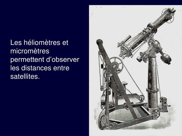 Les héliomètres et micromètres permettent d'observer les distances entre satellites.