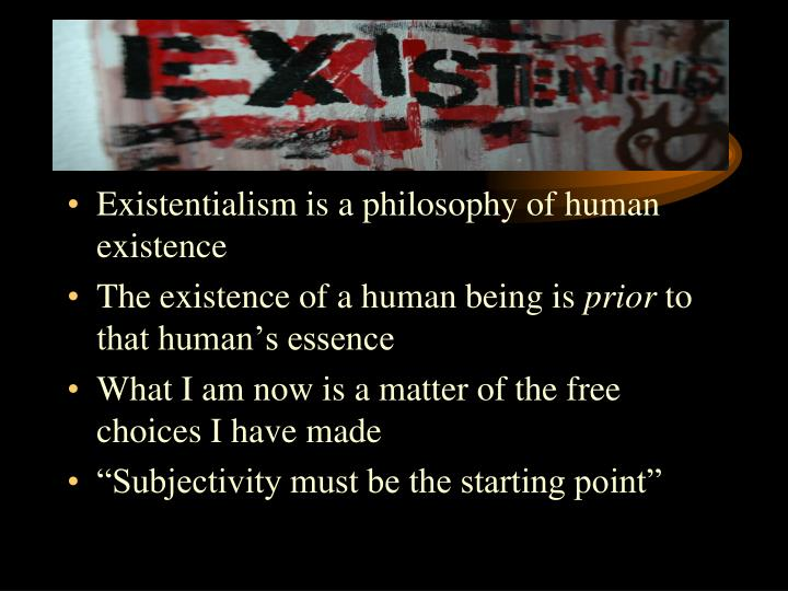 Existentialism is a philosophy of human existence