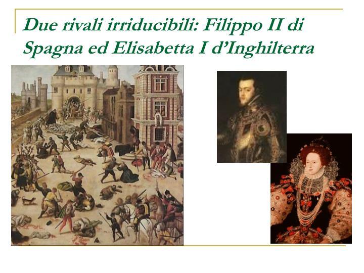 Due rivali irriducibili: Filippo II di Spagna ed Elisabetta I d'Inghilterra
