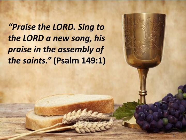 """Praise the LORD. Sing to the LORD a new song, his praise in the assembly of the saints."""