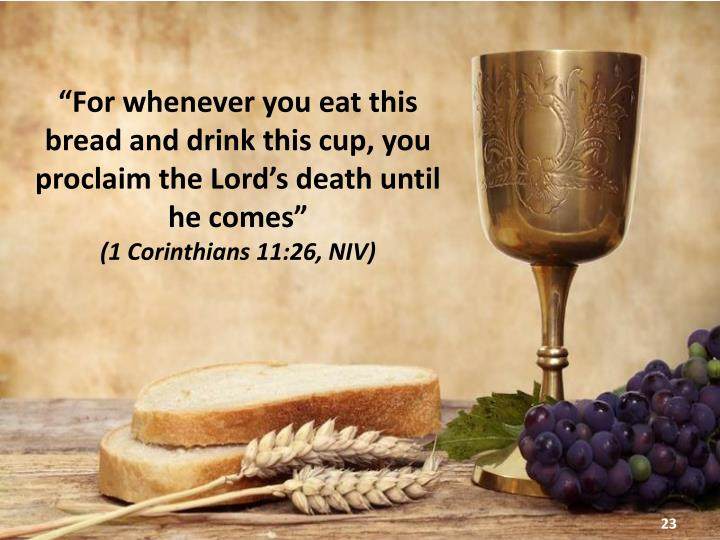 """For whenever you eat this bread and drink this cup, you proclaim the Lord's death until he comes"""