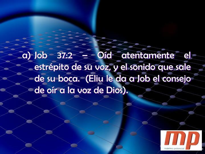 Job 37:2 – Oíd atentamente el estrépito de su voz, y el sonido que sale de su boca.  (Eliu le da a Job el consejo de oír a la voz de Dios).
