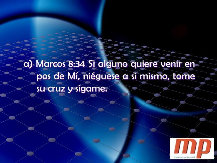 a) Marcos 8:34 Si alguno quiere venir en pos de Mí, niéguese a si mismo, tome su cruz y sígame.