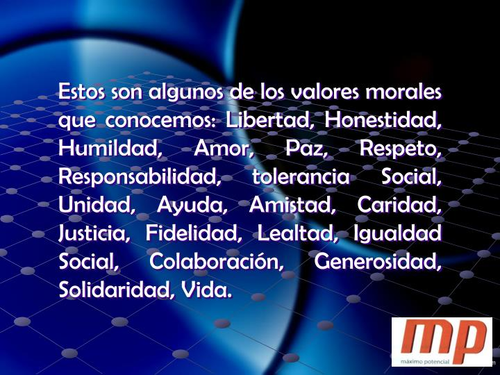 Estos son algunos de los valores morales que conocemos: Libertad, Honestidad, Humildad, Amor, Paz, Respeto, Responsabilidad, tolerancia Social, Unidad, Ayuda, Amistad, Caridad, Justicia, Fidelidad, Lealtad, Igualdad Social, Colaboración, Generosidad, Solidaridad, Vida.