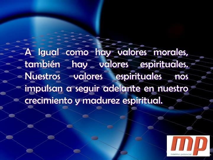 A Igual como hay valores morales, también hay valores espirituales.  Nuestros valores espirituales nos impulsan a seguir adelante en nuestro crecimiento y madurez espiritual.