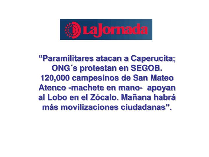 Paramilitares atacan a Caperucita; ONGs protestan en SEGOB. 120,000 campesinos de San Mateo Atenco -machete en mano- apoyan al Lobo en el Zcalo. Maana habr ms movilizaciones ciudadanas.