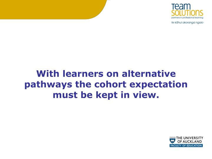 With learners on alternative pathways the cohort expectation must be kept in view.