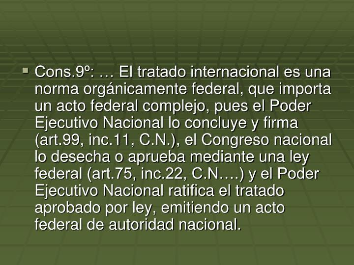 Cons.9:  El tratado internacional es una norma orgnicamente federal, que importa un acto federal complejo, pues el Poder Ejecutivo Nacional lo concluye y firma (art.99, inc.11, C.N.), el Congreso nacional lo desecha o aprueba mediante una ley federal (art.75, inc.22, C.N.) y el Poder Ejecutivo Nacional ratifica el tratado aprobado por ley, emitiendo un acto federal de autoridad nacional.