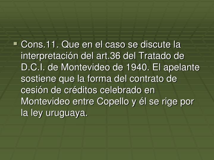 Cons.11. Que en el caso se discute la interpretación del art.36 del Tratado de D.C.I. de Montevideo de 1940. El apelante sostiene que la forma del contrato de cesión de créditos celebrado en Montevideo entre Copello y él se rige por la ley uruguaya.