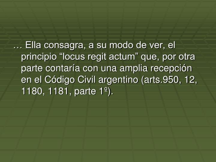 """… Ella consagra, a su modo de ver, el principio """"locus regit actum"""" que, por otra parte contaría con una amplia recepción en el Código Civil argentino (arts.950, 12, 1180, 1181, parte 1º)."""