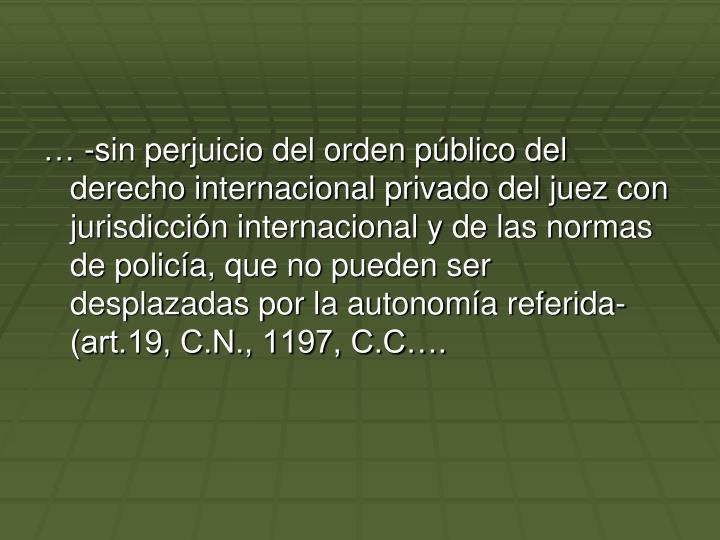 … -sin perjuicio del orden público del derecho internacional privado del juez con jurisdicción internacional y de las normas de policía, que no pueden ser desplazadas por la autonomía referida- (art.19, C.N., 1197, C.C….
