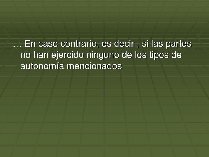 … En caso contrario, es decir , si las partes no han ejercido ninguno de los tipos de autonomía mencionados