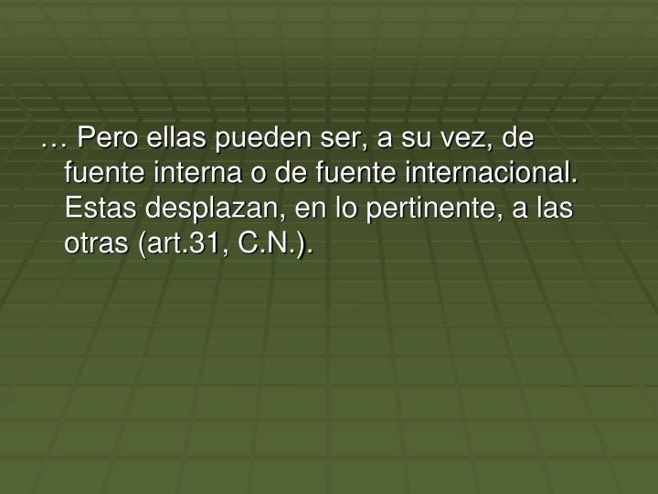 … Pero ellas pueden ser, a su vez, de fuente interna o de fuente internacional. Estas desplazan, en lo pertinente, a las otras (art.31, C.N.).