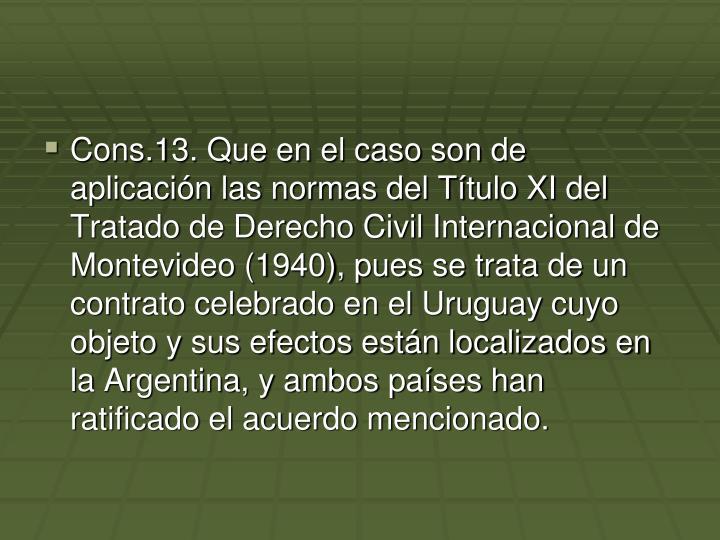 Cons.13. Que en el caso son de aplicación las normas del Título XI del Tratado de Derecho Civil Internacional de Montevideo (1940), pues se trata de un contrato celebrado en el Uruguay cuyo objeto y sus efectos están localizados en la Argentina, y ambos países han ratificado el acuerdo mencionado.
