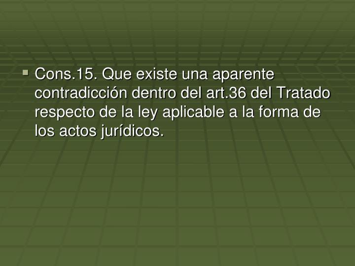 Cons.15. Que existe una aparente contradicción dentro del art.36 del Tratado respecto de la ley aplicable a la forma de los actos jurídicos.