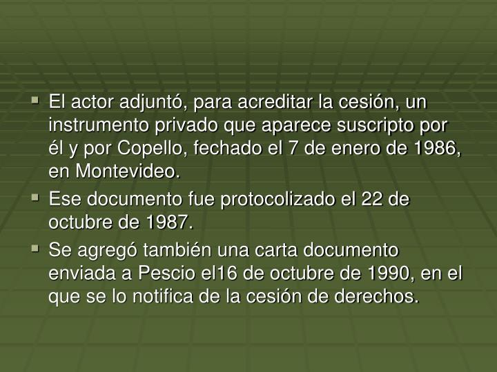 El actor adjuntó, para acreditar la cesión, un instrumento privado que aparece suscripto por él y por Copello, fechado el 7 de enero de 1986, en Montevideo.