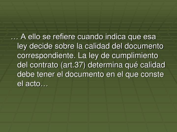A ello se refiere cuando indica que esa ley decide sobre la calidad del documento correspondiente. La ley de cumplimiento del contrato (art.37) determina qu calidad debe tener el documento en el que conste el acto
