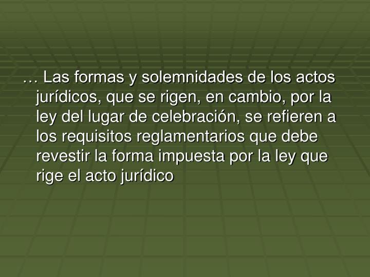 Las formas y solemnidades de los actos jurdicos, que se rigen, en cambio, por la ley del lugar de celebracin, se refieren a los requisitos reglamentarios que debe revestir la forma impuesta por la ley que rige el acto jurdico