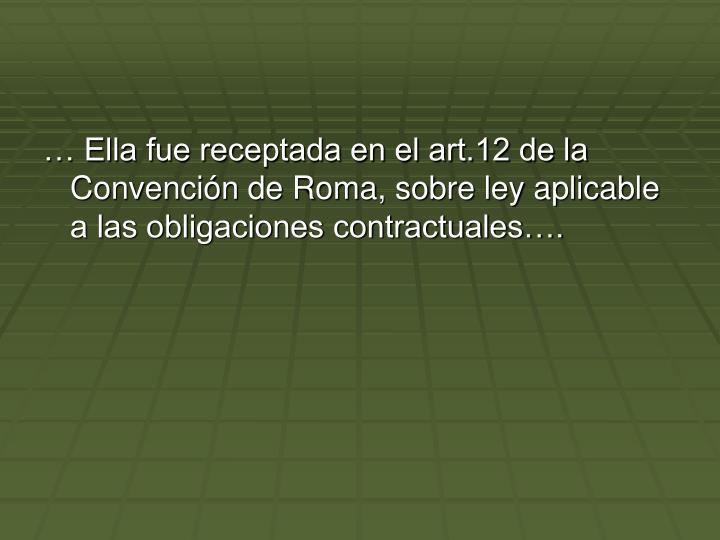 Ella fue receptada en el art.12 de la Convencin de Roma, sobre ley aplicable a las obligaciones contractuales.