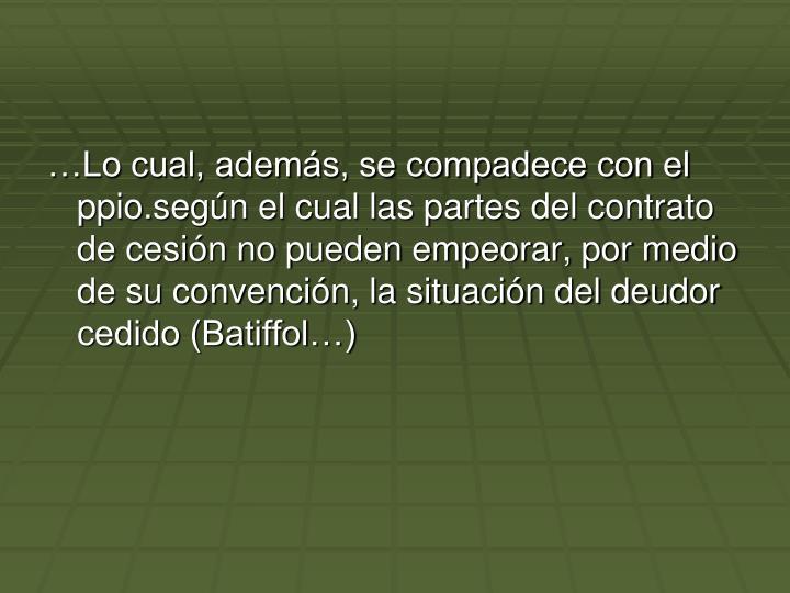 …Lo cual, además, se compadece con el ppio.según el cual las partes del contrato de cesión no pueden empeorar, por medio de su convención, la situación del deudor cedido (Batiffol…)