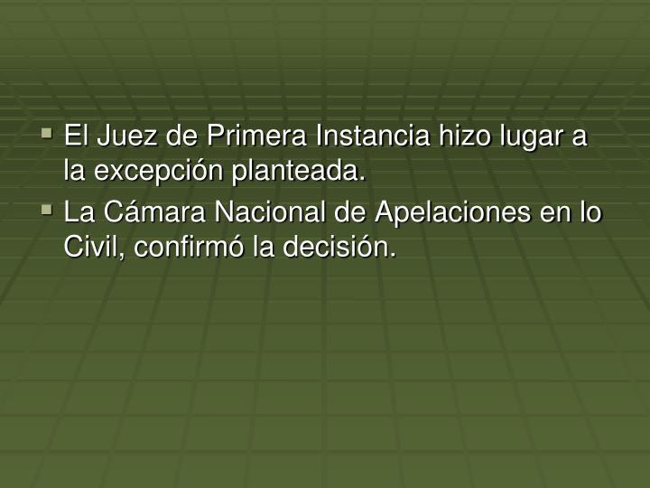 El Juez de Primera Instancia hizo lugar a la excepcin planteada.