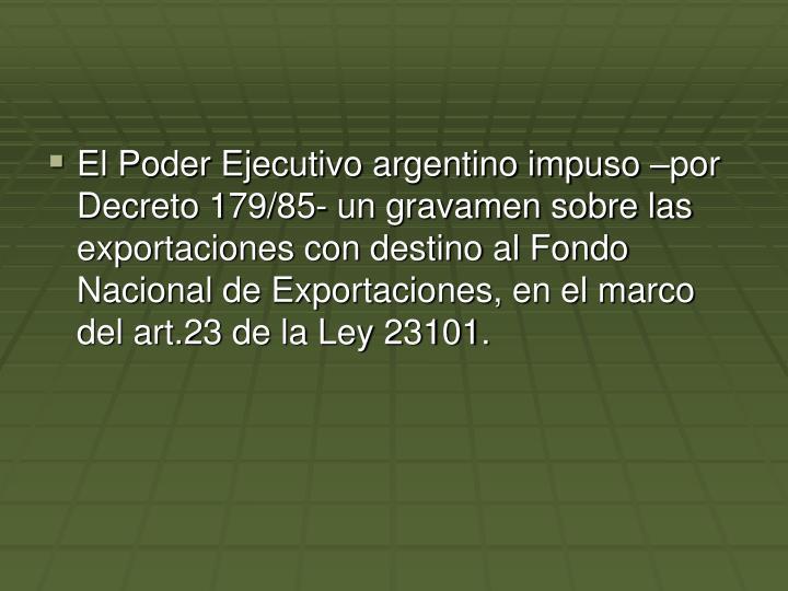 El Poder Ejecutivo argentino impuso –por Decreto 179/85- un gravamen sobre las exportaciones con destino al Fondo Nacional de Exportaciones, en el marco del art.23 de la Ley 23101.