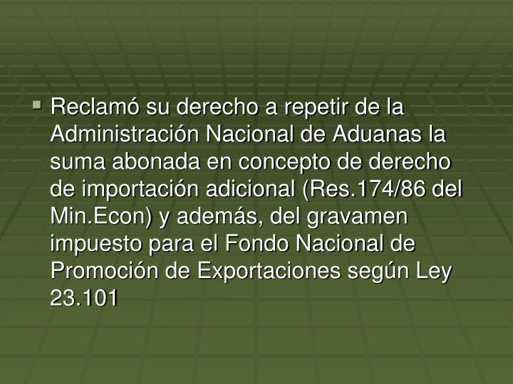 Reclamó su derecho a repetir de la Administración Nacional de Aduanas la suma abonada en concepto de derecho de importación adicional (Res.174/86 del Min.Econ) y además, del gravamen impuesto para el Fondo Nacional de Promoción de Exportaciones según Ley 23.101