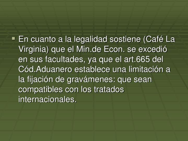 En cuanto a la legalidad sostiene (Café La Virginia) que el Min.de Econ. se excedió en sus facultades, ya que el art.665 del Cód.Aduanero establece una limitación a la fijación de gravámenes: que sean compatibles con los tratados internacionales.