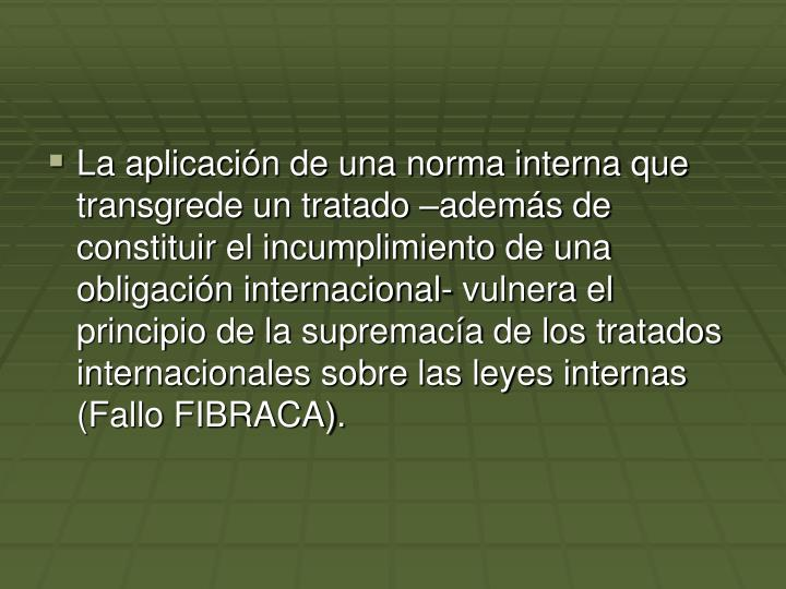 La aplicación de una norma interna que transgrede un tratado –además de constituir el incumplimiento de una obligación internacional- vulnera el principio de la supremacía de los tratados internacionales sobre las leyes internas (Fallo FIBRACA).