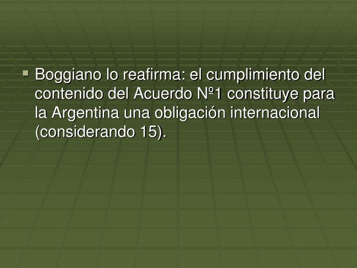 Boggiano lo reafirma: el cumplimiento del contenido del Acuerdo Nº1 constituye para la Argentina una obligación internacional (considerando 15).