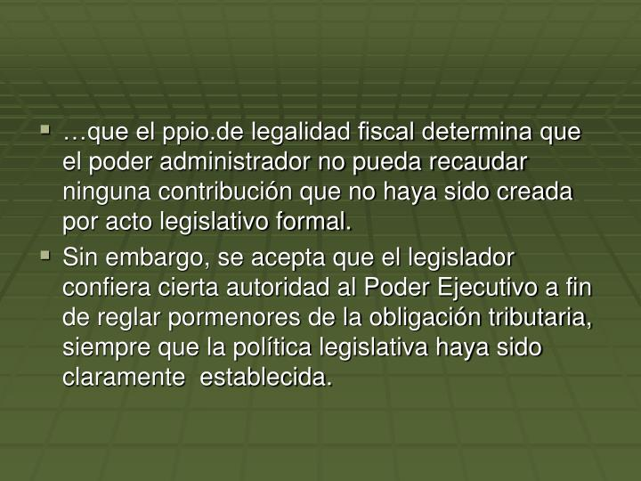 que el ppio.de legalidad fiscal determina que el poder administrador no pueda recaudar ninguna contribucin que no haya sido creada por acto legislativo formal.