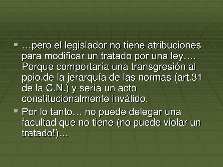 …pero el legislador no tiene atribuciones para modificar un tratado por una ley…. Porque comportaría una transgresión al ppio.de la jerarquía de las normas (art.31 de la C.N.) y sería un acto constitucionalmente inválido.