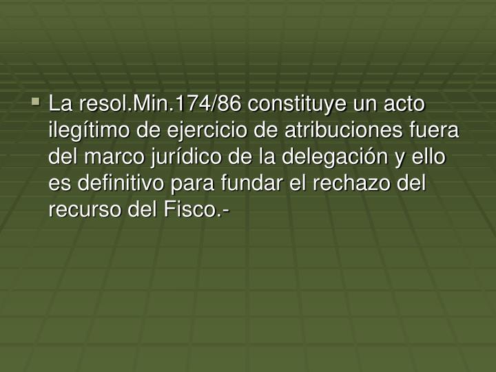 La resol.Min.174/86 constituye un acto ilegítimo de ejercicio de atribuciones fuera del marco jurídico de la delegación y ello es definitivo para fundar el rechazo del recurso del Fisco.-