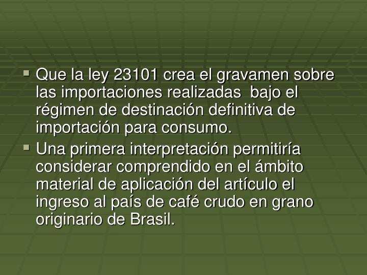 Que la ley 23101 crea el gravamen sobre las importaciones realizadas  bajo el rgimen de destinacin definitiva de importacin para consumo.