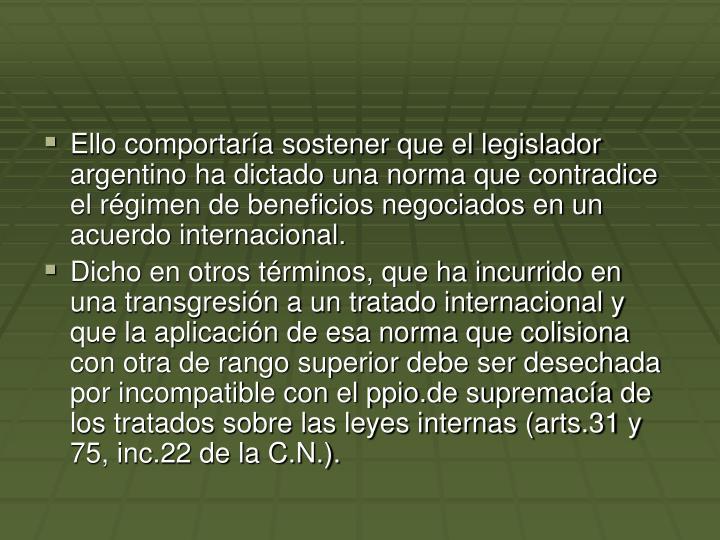 Ello comportara sostener que el legislador argentino ha dictado una norma que contradice el rgimen de beneficios negociados en un acuerdo internacional.