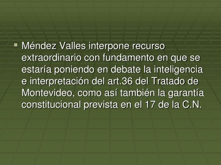 Mndez Valles interpone recurso extraordinario con fundamento en que se estara poniendo en debate la inteligencia e interpretacin del art.36 del Tratado de Montevideo, como as tambin la garanta constitucional prevista en el 17 de la C.N.