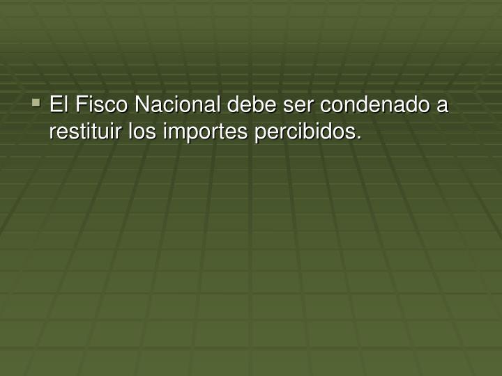 El Fisco Nacional debe ser condenado a restituir los importes percibidos.
