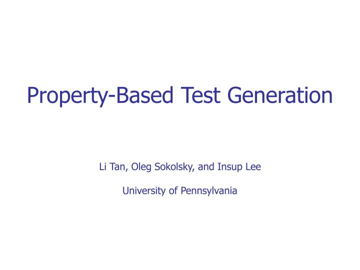 Property based test generation li tan oleg sokolsky and insup lee university of pennsylvania