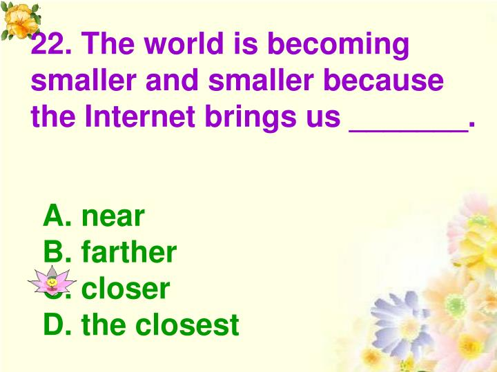 22. The world is becoming smaller and smaller because the Internet brings us _______.