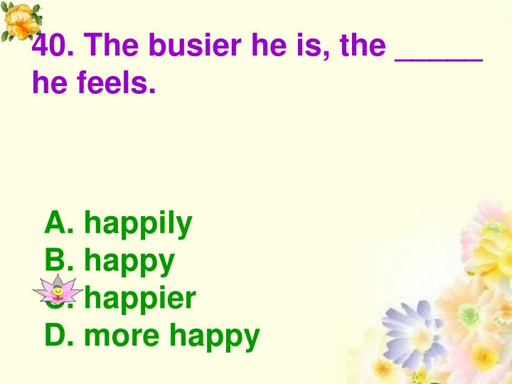 40. The busier he is, the _____ he feels.