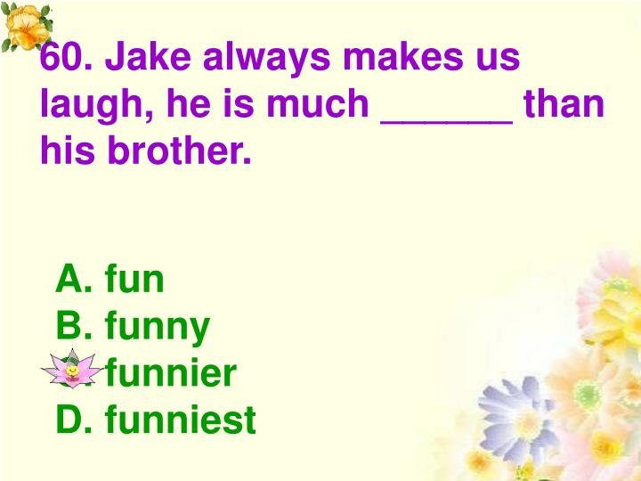 60. Jake always makes us laugh, he is much ______ than his brother.