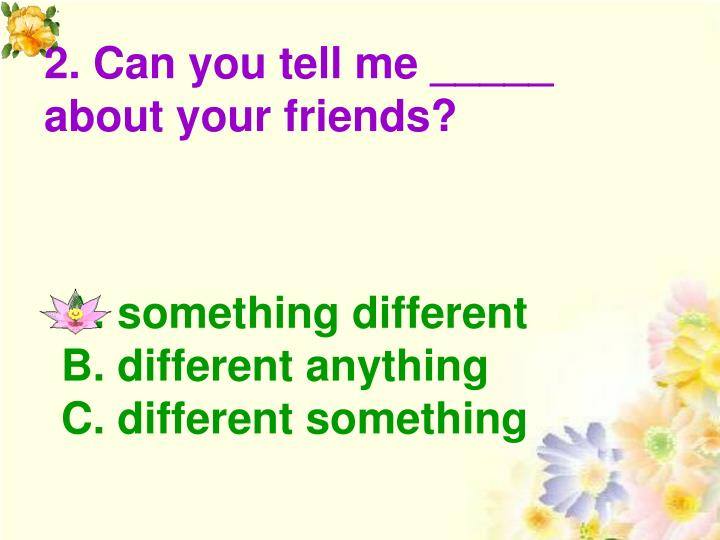 2. Can you tell me _____ about your friends?