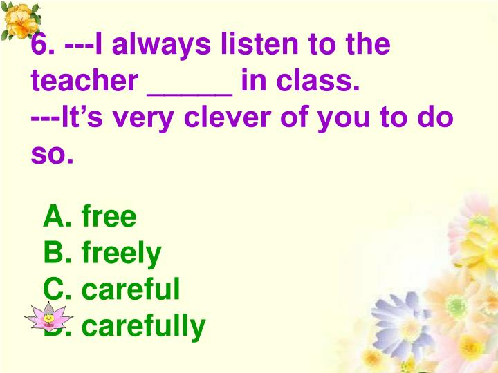 6. ---I always listen to the teacher _____ in class.