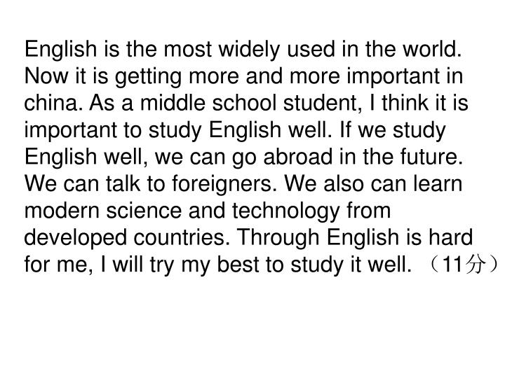 English is the most widely used in the world. Now it is getting more and more important in china. As a middle school student, I think it is important to study English well. If we study English well, we can go abroad in the future. We can talk to foreigners. We also can learn modern science and technology from developed countries. Through English is hard for me, I will try my best to study it well.