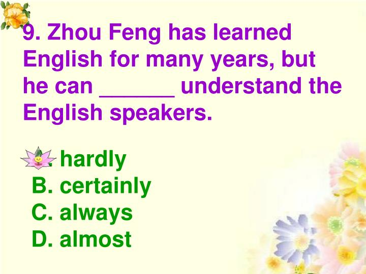 9. Zhou Feng has learned English for many years, but he can ______ understand the English speakers.