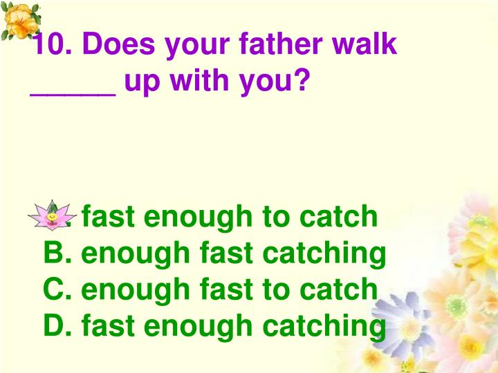 10. Does your father walk _____ up with you?