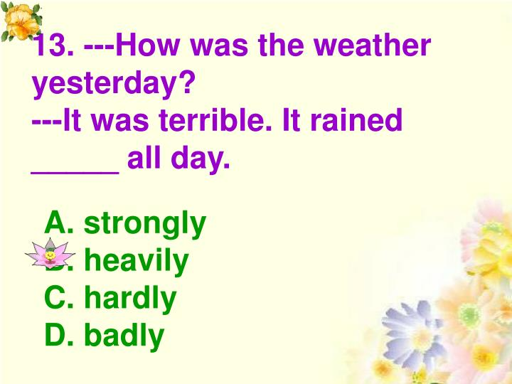 13. ---How was the weather yesterday?