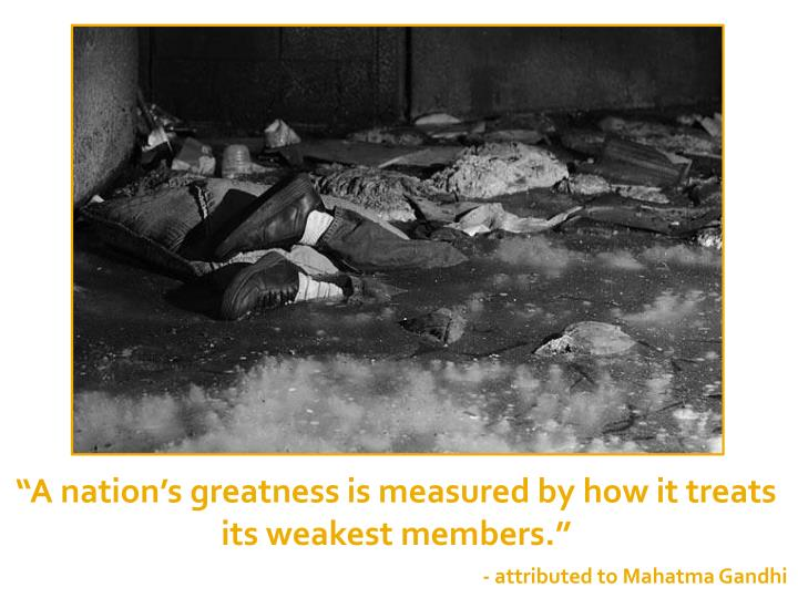 """A nation's greatness is measured by how it treats its weakest members."""